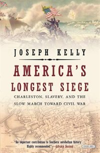 America's Longest Siege: Charleston, Slavery, And The Slow March Toward Civil War by Joseph Kelly