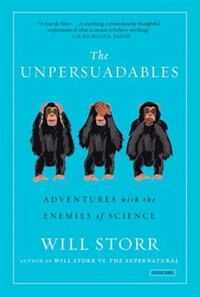 The Unpersuadables: Adventures With The Enemies Of Science by Will Storr