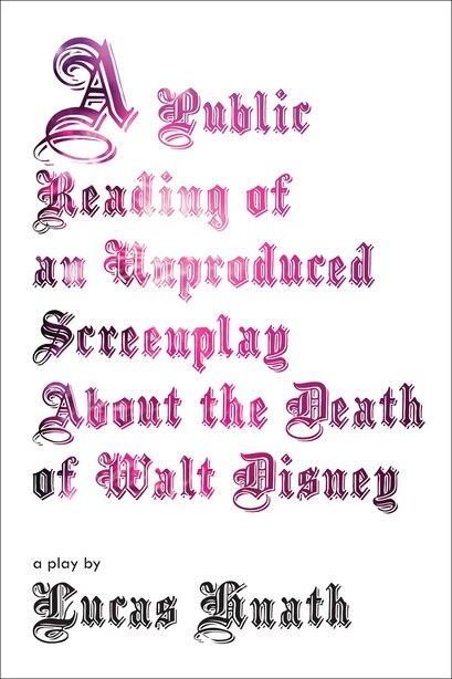 A Public Reading Of An Unproduced Screenplay About The Death Of Walt Disney: A Play by Lucas Hnath