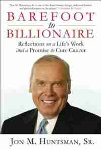 Barefoot To Billionaire: Reflections On A Life's Work And A Promise To Cure Cancer de Jon Huntsman