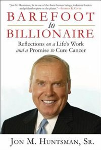 Barefoot To Billionaire: Reflections On A Life's Work And A Promise To Cure Cancer by Jon Huntsman