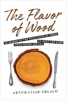 Flavor Of Wood: In Search Of The Wild Taste Of Trees From Smoke And Sap To Root And Bark by Artur Cisar-erlach