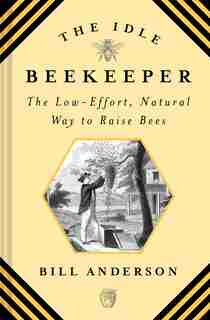 Idle Beekeeper: The Low-effort, Natural Way To Keep Bees by Bill Anderson