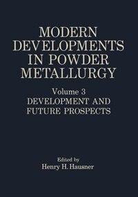 Modern Developments in Powder Metallurgy: Volume 3 Development and Future Prospects