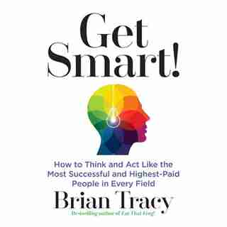 Get Smart: How To Think And Act Like The Most Successful And Highest-paid People In Every Field by Brian Tracy