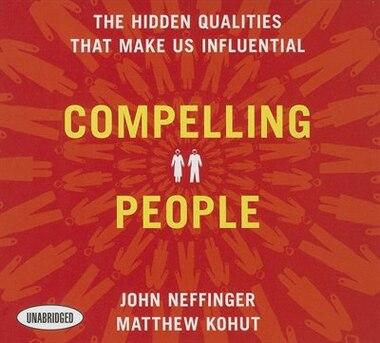Compelling People: The Hidden Qualities That Make Us Influential by John Neffinger