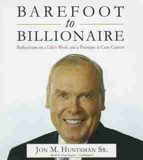 Barefoot To Billionaire: Reflections On A Life's Work And A Promise To Cure Cancer by Jon M. Huntsman Sr.