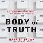 Body Of Truth: How Science, History, And Culture Drive Our Obsession With Weight-and What We Can Do…