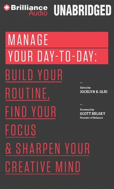 Manage Your Day-to-Day: Build Your Routine, Find Your Focus, and Sharpen Your Creative Mind by Jocelyn K. Glei (Editor)