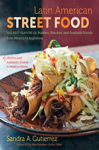 Latin American Street Food: The Best Flavors of Markets, Beaches, and Roadside Stands from Mexico…