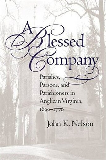 A Blessed Company: Parishes, Parsons, And Parishioners In Anglican Virginia, 1690-1776 by John K. Nelson