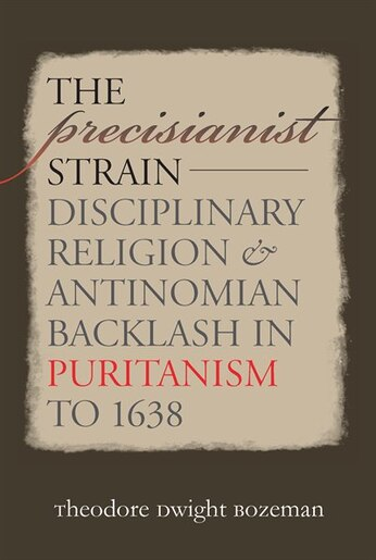 The Precisianist Strain: Disciplinary Religion And Antinomian Backlash In Puritanism To 1638 by Theodore Dwight Bozeman