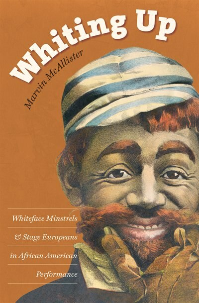 Whiting Up: Whiteface Minstrels and Stage Europeans in African American Performance by Marvin McAllister