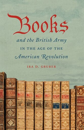 Books and the British Army in the Age of the American Revolution by Ira D. Gruber
