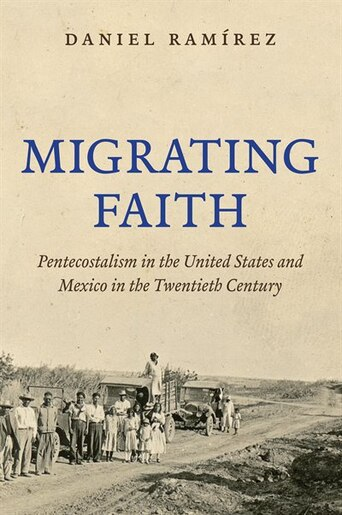 Migrating Faith: Pentecostalism in the United States and Mexico in the Twentieth Century by Daniel Ramírez
