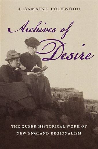 Archives of Desire: The Queer Historical Work of New England Regionalism by J. Samaine Lockwood