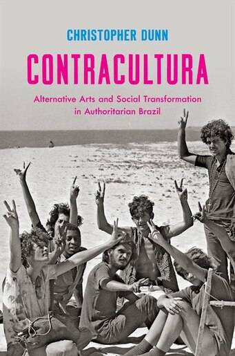 Contracultura: Alternative Arts and Social Transformation in Authoritarian Brazil by Christopher Dunn