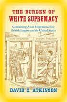 Burden of White Supremacy: Containing Asian Migration in the British Empire and the United States