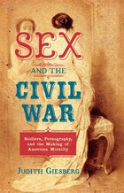 Sex and the Civil War: Soldiers, Pornography, and the Making of American Morality