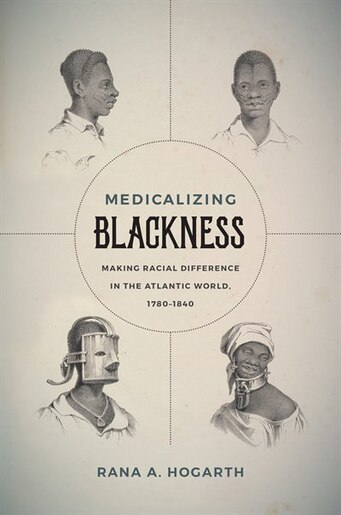 Medicalizing Blackness: Making Racial Difference In The Atlantic World, 1780-1840 by Rana A. Hogarth