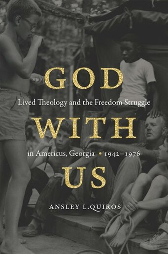 God With Us: Lived Theology And The Freedom Struggle In Americus, Georgia, 1942-1976 by Ansley L. Quiros