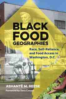 Black Food Geographies: Race, Self-reliance, And Food Access In Washington, D.c. by Ashanté M. Reese