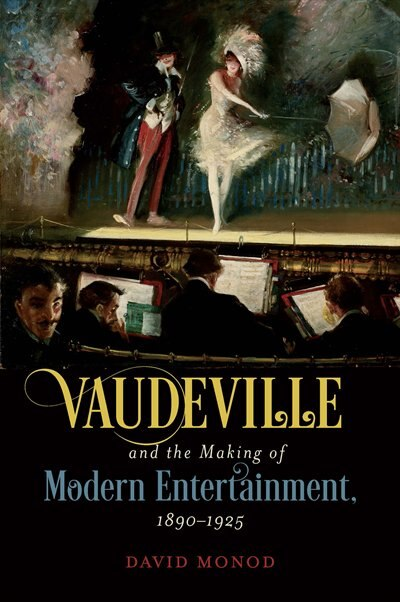 Vaudeville And The Making Of Modern Entertainment, 1890-1925 by David Monod