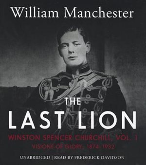 The Last Lion: Winston Spencer Churchill, Vol. 1: Visions Of Glory, 1874-1932 by William Manchester