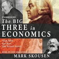 The Big Three In Economics: Adam Smith, Karl Marx, And John Maynard Keynes