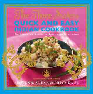 The Three Sisters Quick & Easy Indian Cookbook: Delicious, Authentic and Easy Recipes to Make at Home by Sereena Kaul