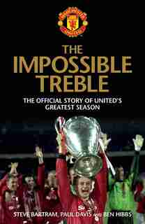 The Impossible Treble: The Official Story of United's Greatest Season by Steve Bartram
