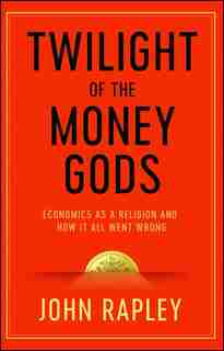 Twilight of the Money Gods: Economics as a Religion and How it all Went Wrong by John Rapley