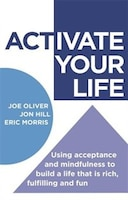 Activate Your Life: Using Acceptance And Mindfulness To Build A Life That Is Rich, Fulfilling And…