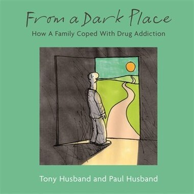 From A Dark Place: How A Family Coped With Drug Addiction by Tony Husband