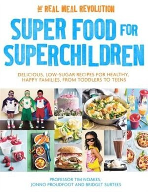 Super Food For Superchildren: Delicious, Low-sugar Recipes For Healthy, Happy Children, From Toddlers To Teens by Tim Noakes