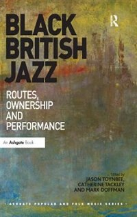 Black British Jazz: Routes, Ownership And Performance by Jason Toynbee