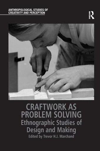 Craftwork As Problem Solving: Ethnographic Studies Of Design And Making by Trevor H.j. Marchand