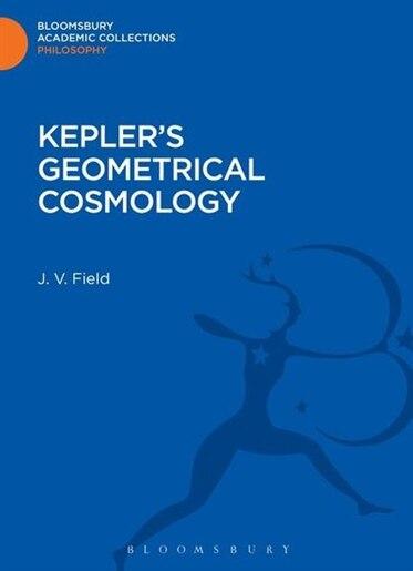 Kepler's Geometrical Cosmology by J. V. Field