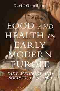 Food and Health in Early Modern Europe: Diet, Medicine and Society, 1450-1800 by David Gentilcore