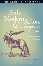 Early Modern Actors and Shakespeares Theatre: Thinking with the Body