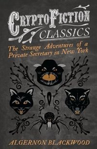 The Strange Adventures of a Private Secretary in New York (Cryptofiction Classics - Weird Tales of Strange Creatures) by Algernon Blackwood