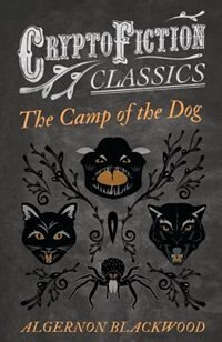 The Camp of the Dog (Cryptofiction Classics - Weird Tales of Strange Creatures) by Algernon Blackwood