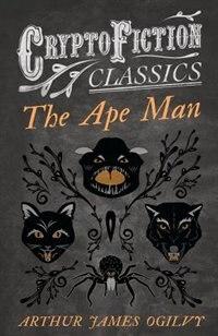 The Ape Man (Cryptofiction Classics - Weird Tales of Strange Creatures) by Arthur James Ogilvy