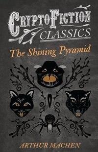 The Shining Pyramid (Cryptofiction Classics - Weird Tales of Strange Creatures) by Arthur Machen