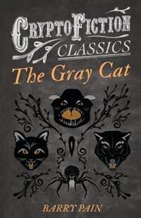 The Gray Cat (Cryptofiction Classics - Weird Tales of Strange Creatures) by Barry Pain