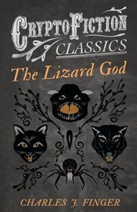The Lizard God (Cryptofiction Classics - Weird Tales of Strange Creatures) by Charles J. Finger
