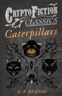 Caterpillars (Cryptofiction Classics - Weird Tales of Strange Creatures) by E. F. Benson