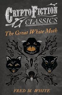 The Great White Moth (Cryptofiction Classics - Weird Tales of Strange Creatures) by Fred M. White