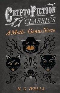 A Moth - Genus Novo (Cryptofiction Classics - Weird Tales of Strange Creatures) by H. G. Wells
