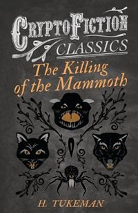 The Killing of the Mammoth (Cryptofiction Classics - Weird Tales of Strange Creatures) by H. Tukeman